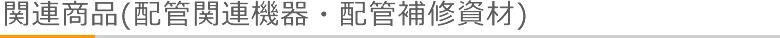 関連商品(配管関連機器・配管補修資材)